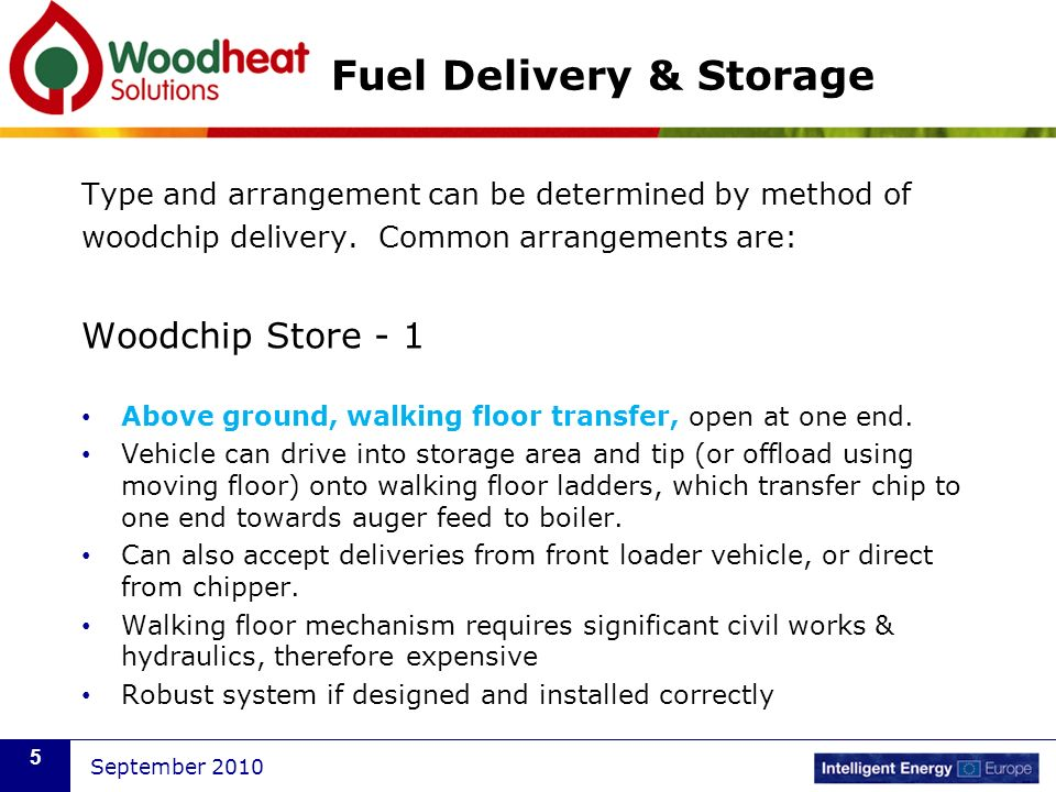 September 2010 5 Fuel Delivery & Storage Type and arrangement can be determined by method of woodchip delivery. Common arrangements are: Woodchip Stor