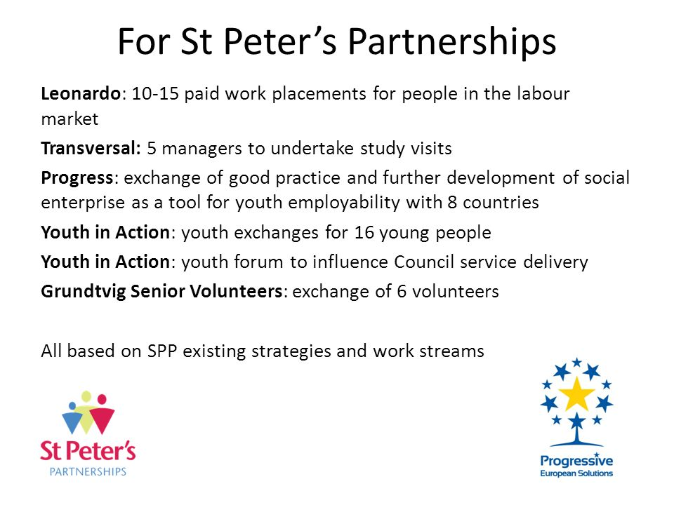 For St Peters Partnerships Leonardo: 10-15 paid work placements for people in the labour market Transversal: 5 managers to undertake study visits Prog