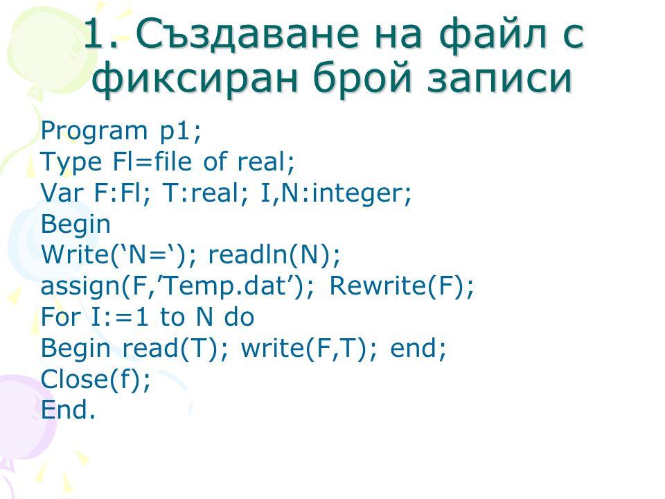 1. Създаване на файл с фиксиран брой записи Program p1; Type Fl=file of real; Var F:Fl; T:real; I,N:integer; Begin Write(N=); readln(N); assign(F,Temp