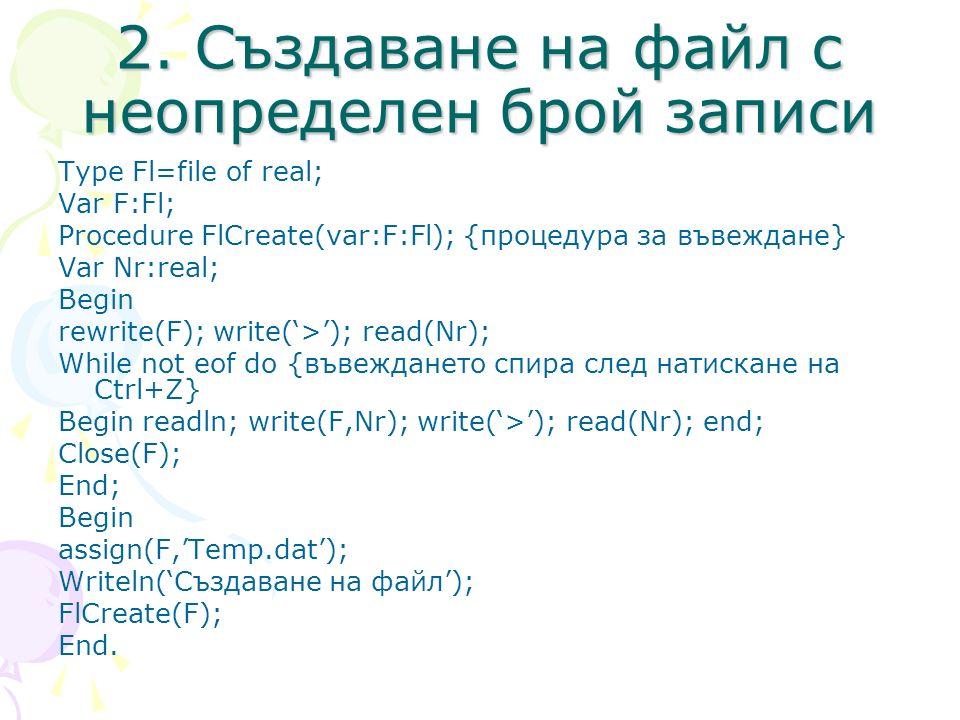 2. Създаване на файл с неопределен брой записи Type Fl=file of real; Var F:Fl; Procedure FlCreate(var:F:Fl); {процедура за въвеждане} Var Nr:real; Beg