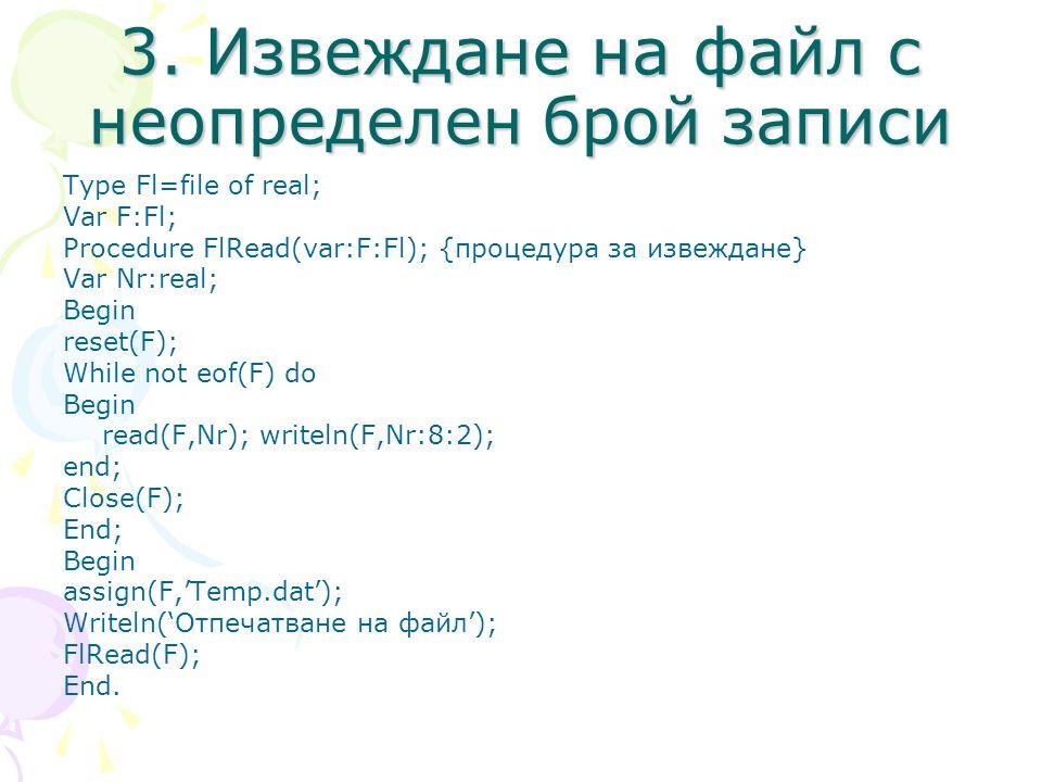 3. Извеждане на файл с неопределен брой записи Type Fl=file of real; Var F:Fl; Procedure FlRead(var:F:Fl); {процедура за извеждане} Var Nr:real; Begin