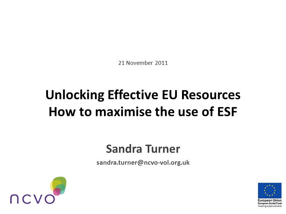 21 November 2011 Unlocking Effective EU Resources How to maximise the use of ESF Sandra Turner sandra.turner@ncvo-vol.org.uk