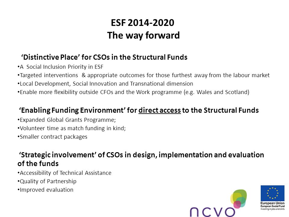 ESF 2014-2020 The way forward Distinctive Place for CSOs in the Structural Funds A Social Inclusion Priority in ESF Targeted interventions & appropriate outcomes for those furthest away from the labour market Local Development, Social Innovation and Transnational dimension Enable more flexibility outside CFOs and the Work programme (e.g.