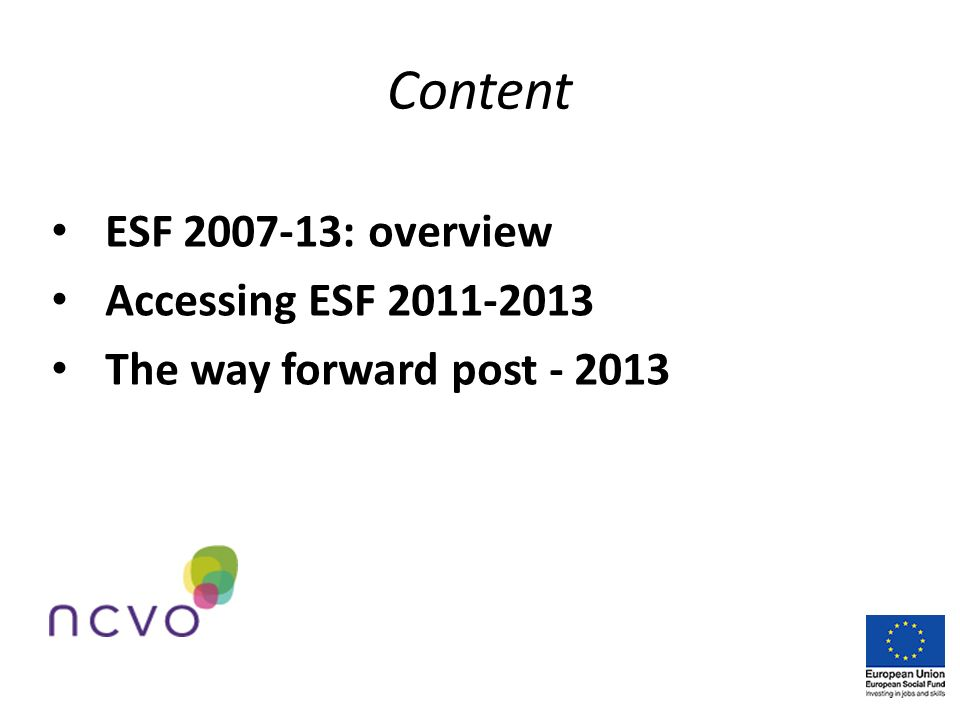 Content ESF 2007-13: overview Accessing ESF 2011-2013 The way forward post - 2013