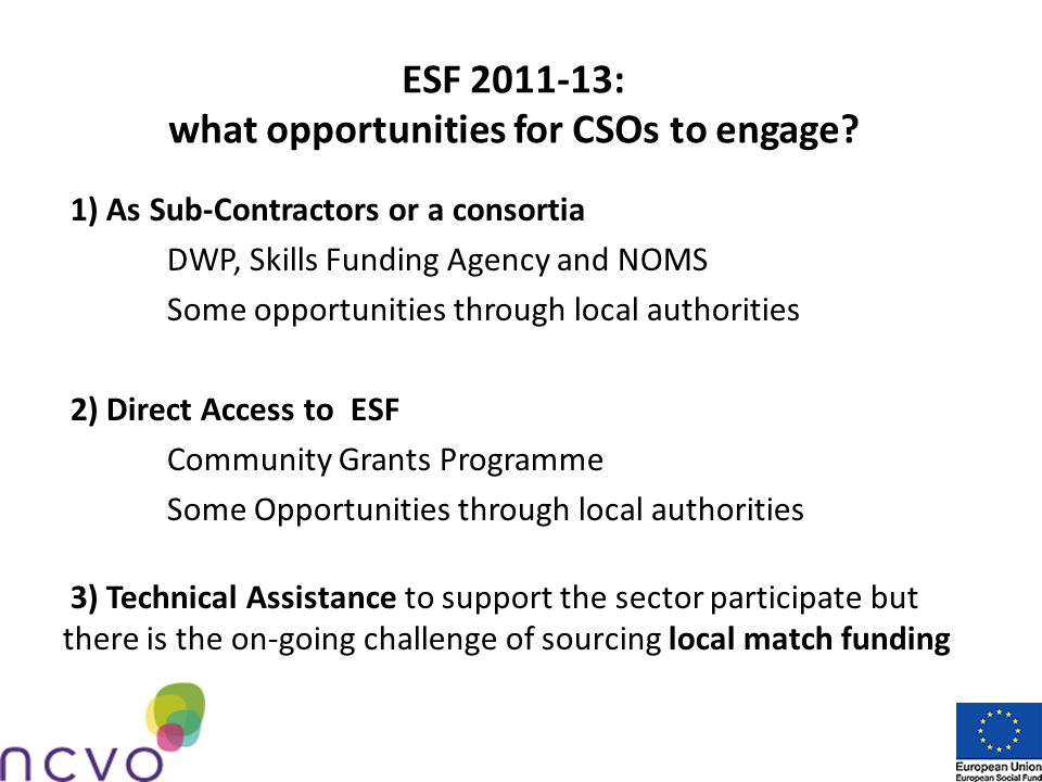 Accessing ESF 2011-13: national CFOs Skills Funding Agency aims to improve the employability and skills of employed and unemployed people by supporting education and vocational training schemes and learning for adults and young people (NEET) Department of Work and Pensions supports disadvantaged people claiming Incapacity Benefit or Income Support through voluntary participation in the Work Programme and the Programme for Families with Multiple Problems National Offender Management Service (NOMS) aims to enhance the employability prospects of offenders by bridging the existing gaps between offenders and mainstream education, skills and employment services before, during and after release from custody