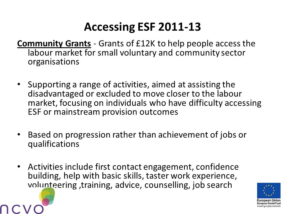 Accessing ESF 2011-13 Community Grants - Grants of £12K to help people access the labour market for small voluntary and community sector organisations Supporting a range of activities, aimed at assisting the disadvantaged or excluded to move closer to the labour market, focusing on individuals who have difficulty accessing ESF or mainstream provision outcomes Based on progression rather than achievement of jobs or qualifications Activities include first contact engagement, confidence building, help with basic skills, taster work experience, volunteering,training, advice, counselling, job search