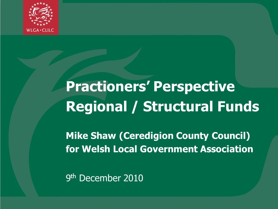 Practioners Perspective Regional / Structural Funds Mike Shaw (Ceredigion County Council) for Welsh Local Government Association 9 th December 2010