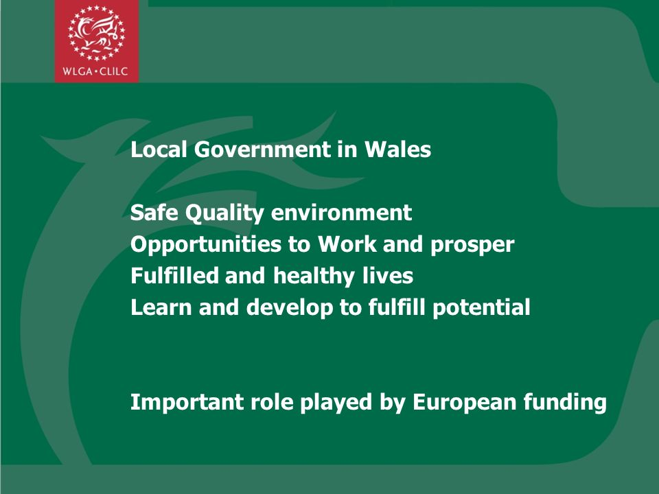 Local Government in Wales Safe Quality environment Opportunities to Work and prosper Fulfilled and healthy lives Learn and develop to fulfill potential Important role played by European funding