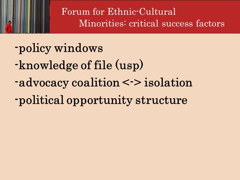 Forum for Ethnic-Cultural Minorities: critical success factors -policy windows -knowledge of file (usp) -advocacy coalition isolation -political oppor