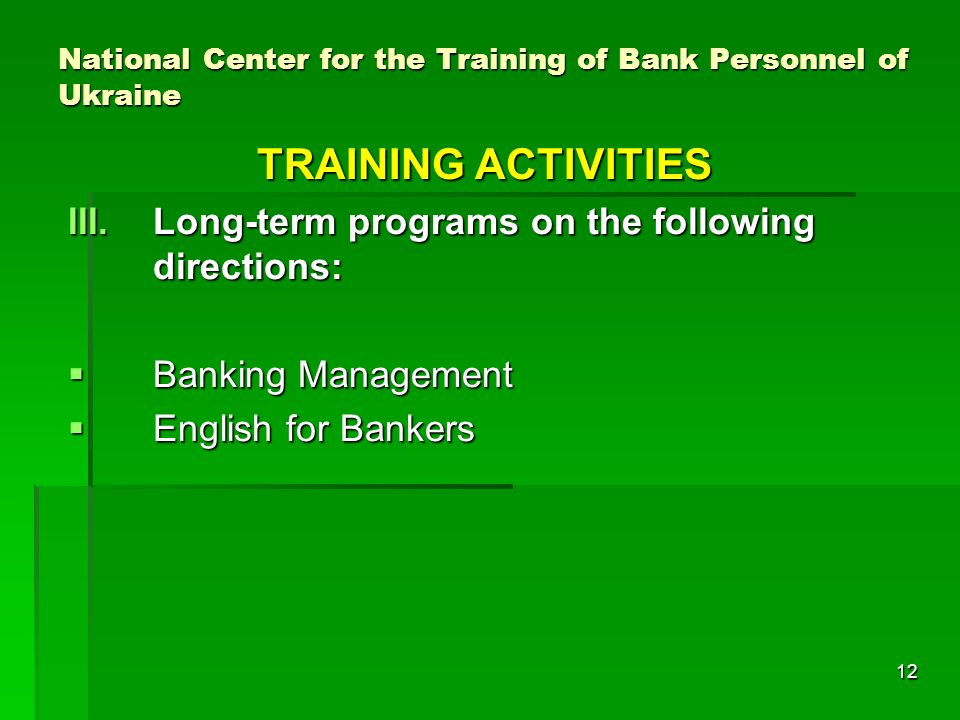 12 National Center for the Training of Bank Personnel of Ukraine TRAINING ACTIVITIES III.Long-term programs on the following directions: Banking Management Banking Management English for Bankers English for Bankers