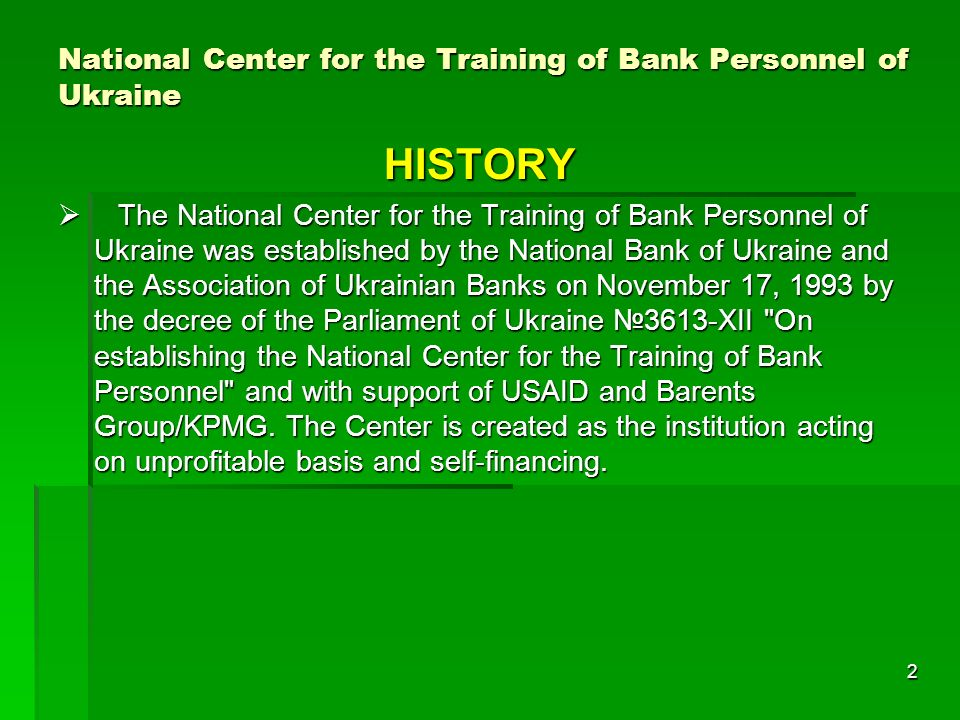 2 HISTORY The National Center for the Training of Bank Personnel of Ukraine was established by the National Bank of Ukraine and the Association of Ukrainian Banks on November 17, 1993 by the decree of the Parliament of Ukraine 3613-XII On establishing the National Center for the Training of Bank Personnel and with support of USAID and Barents Group/KPMG.