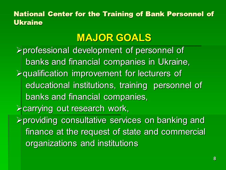 8 National Center for the Training of Bank Personnel of Ukraine MAJOR GOALS professional development of personnel of professional development of personnel of banks and financial companies in Ukraine, banks and financial companies in Ukraine, qualification improvement for lecturers of qualification improvement for lecturers of educational institutions, training personnel of educational institutions, training personnel of banks and financial companies, banks and financial companies, carrying out research work, carrying out research work, providing consultative services on banking and providing consultative services on banking and finance at the request of state and commercial finance at the request of state and commercial organizations and institutions organizations and institutions