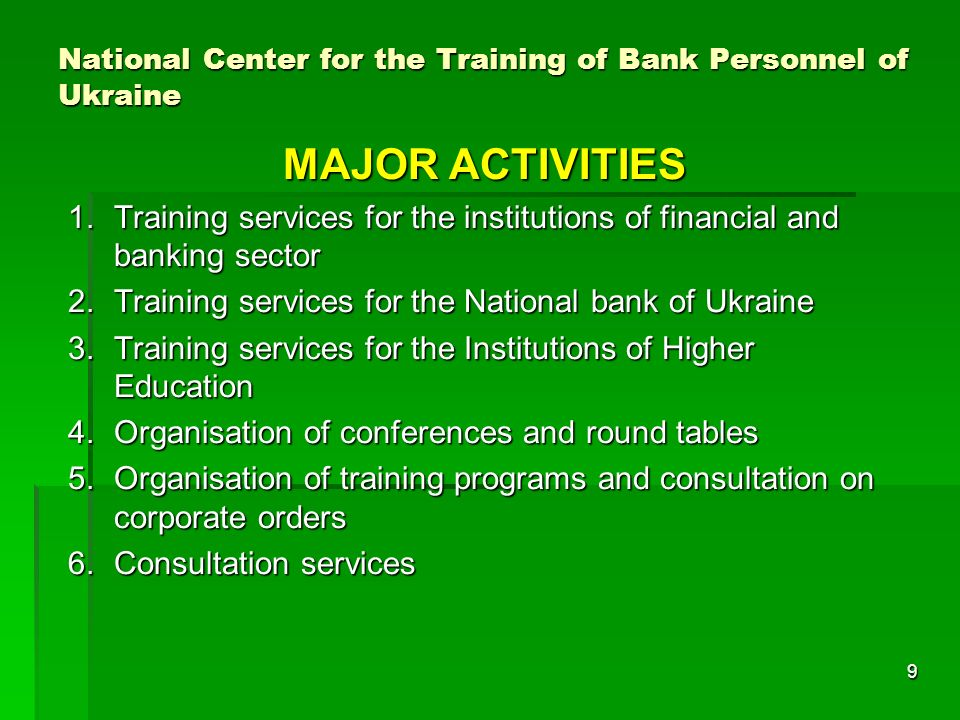9 National Center for the Training of Bank Personnel of Ukraine MAJOR ACTIVITIES 1.Training services for the institutions of financial and banking sector 2.Training services for the National bank of Ukraine 3.Training services for the Institutions of Higher Education 4.Organisation of conferences and round tables 5.Organisation of training programs and consultation on corporate orders 6.Consultation services