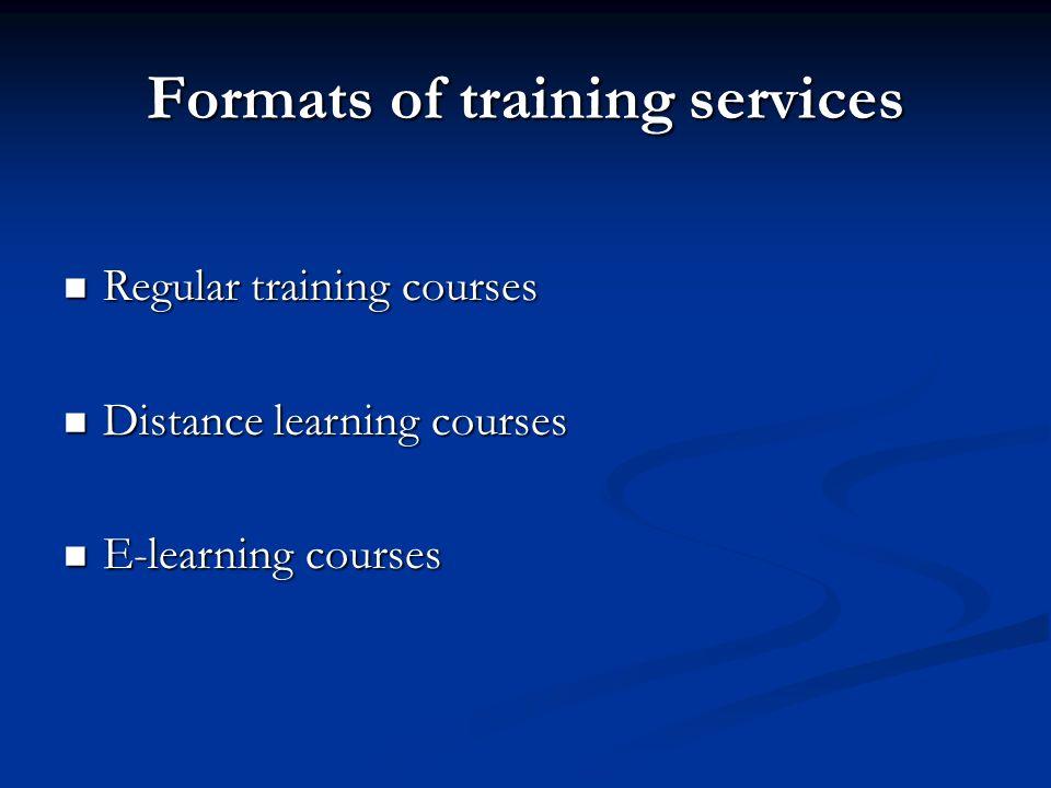 Formats of training services Regular training courses Regular training courses Distance learning courses Distance learning courses E-learning courses E-learning courses