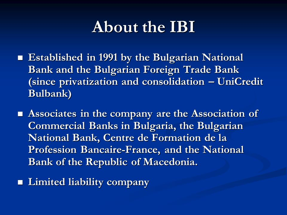 About the IBI Established in 1991 by the Bulgarian National Bank and the Bulgarian Foreign Trade Bank (since privatization and consolidation – UniCred