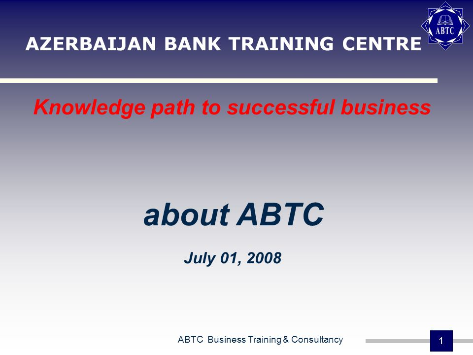 ABTC Business Training & Consultancy 1 AZERBAIJAN BANK TRAINING CENTRE Knowledge path to successful business about ABTC July 01, 2008