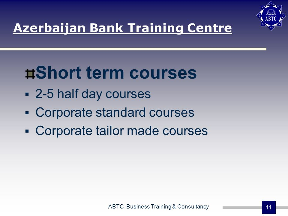 ABTC Business Training & Consultancy 11 Short term courses 2-5 half day courses Corporate standard courses Corporate tailor made courses Azerbaijan Bank Training Centre