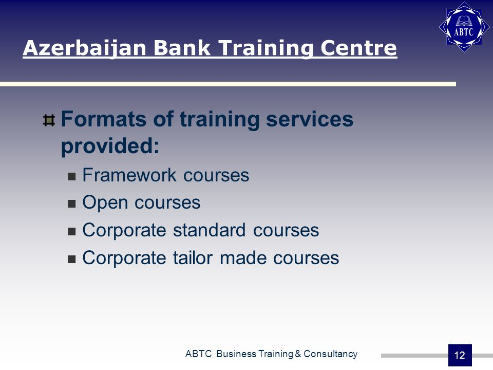 ABTC Business Training & Consultancy 12 Azerbaijan Bank Training Centre Formats of training services provided: Framework courses Open courses Corporate standard courses Corporate tailor made courses