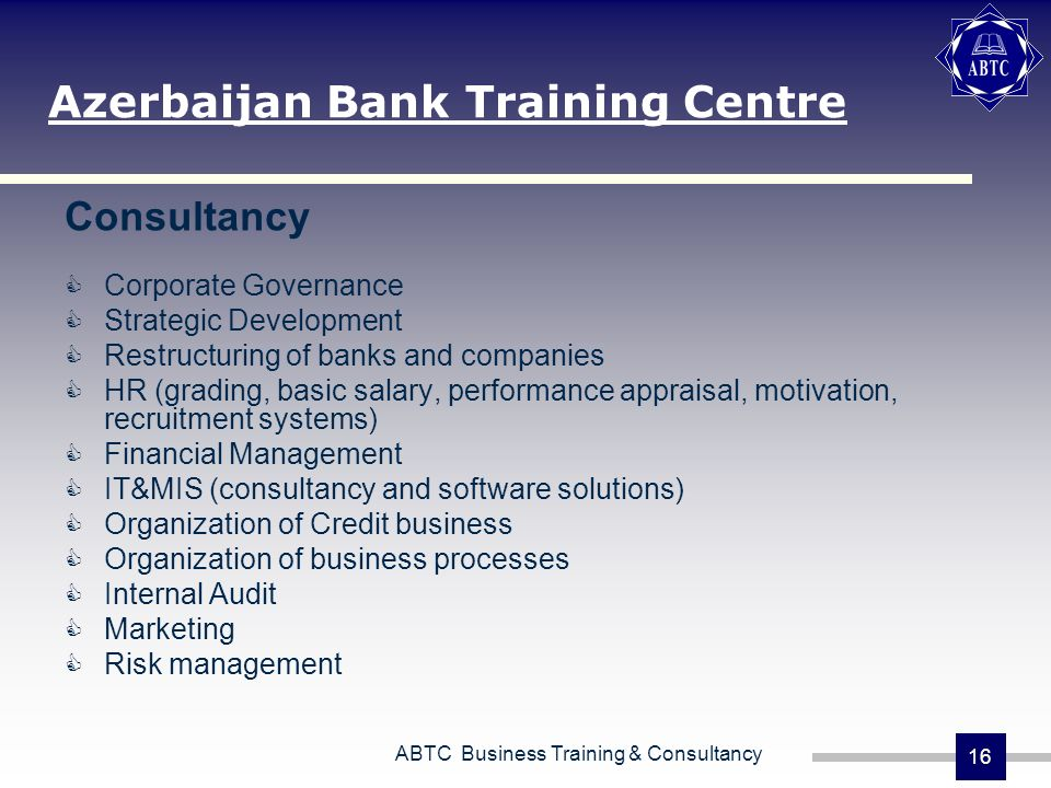 ABTC Business Training & Consultancy 16 Consultancy Corporate Governance Strategic Development Restructuring of banks and companies HR (grading, basic salary, performance appraisal, motivation, recruitment systems) Financial Management IT&MIS (consultancy and software solutions) Organization of Credit business Organization of business processes Internal Audit Marketing Risk management Azerbaijan Bank Training Centre
