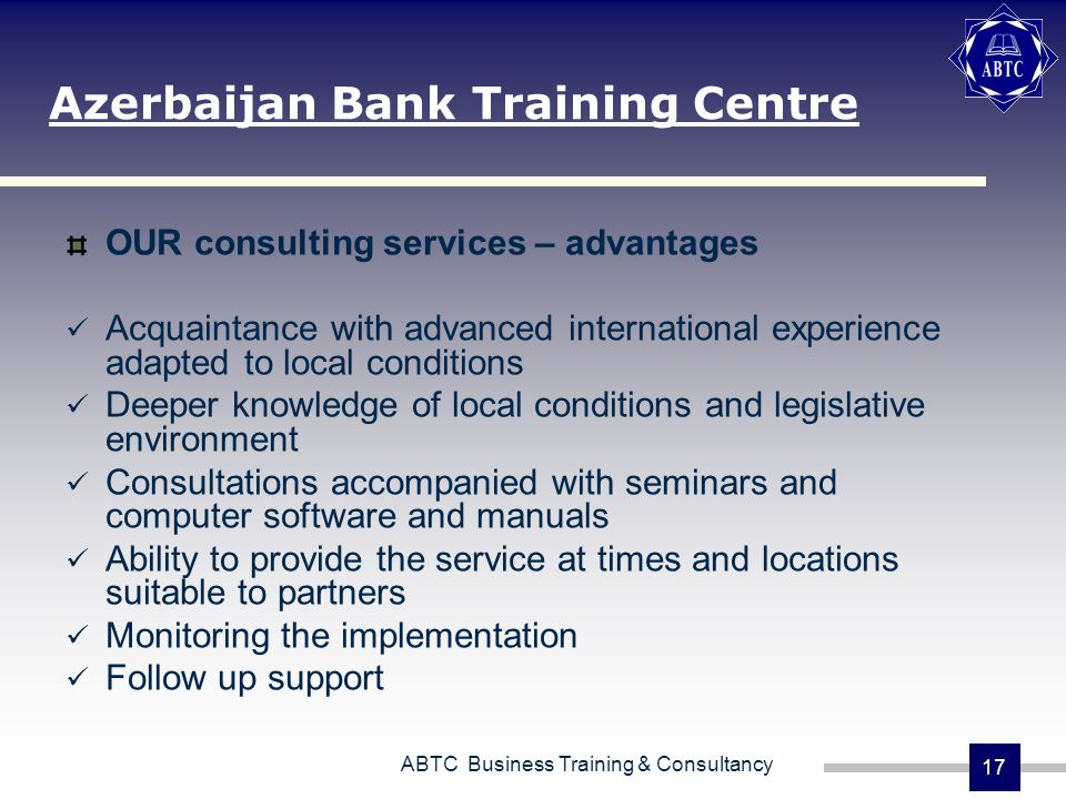 ABTC Business Training & Consultancy 17 OUR consulting services – advantages Acquaintance with advanced international experience adapted to local conditions Deeper knowledge of local conditions and legislative environment Consultations accompanied with seminars and computer software and manuals Ability to provide the service at times and locations suitable to partners Monitoring the implementation Follow up support Azerbaijan Bank Training Centre