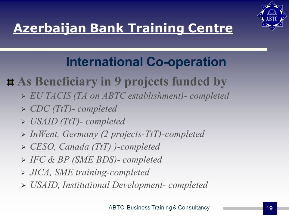 ABTC Business Training & Consultancy 19 International Co-operation As Beneficiary in 9 projects funded by EU TACIS (TA on ABTC establishment)- completed CDC (TtT)- completed USAID (TtT)- completed InWent, Germany (2 projects-TtT)-completed CESO, Canada (TtT) )-completed IFC & BP (SME BDS)- completed JICA, SME training-completed USAID, Institutional Development- completed Azerbaijan Bank Training Centre