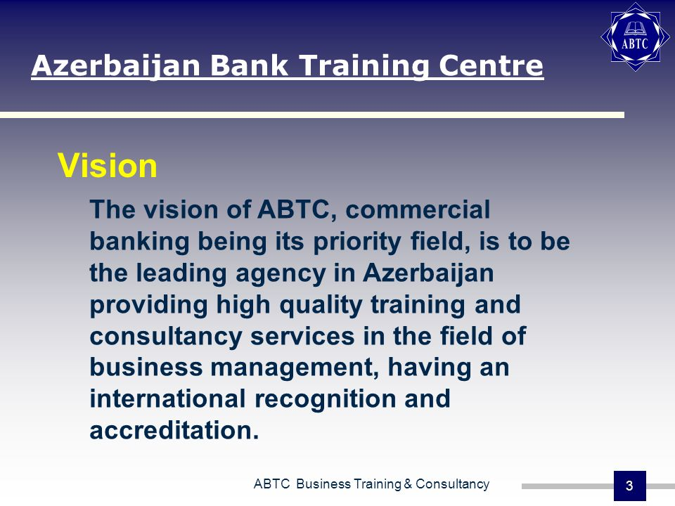 ABTC Business Training & Consultancy 3 Vision Azerbaijan Bank Training Centre The vision of ABTC, commercial banking being its priority field, is to be the leading agency in Azerbaijan providing high quality training and consultancy services in the field of business management, having an international recognition and accreditation.