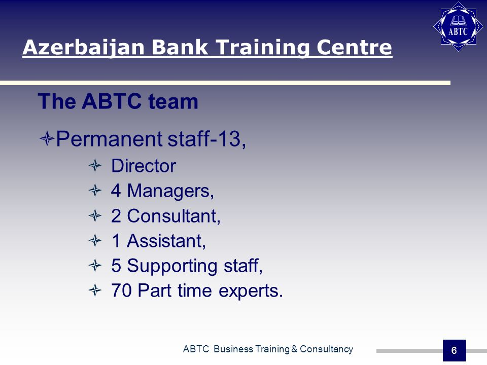 ABTC Business Training & Consultancy 6 The ABTC team Permanent staff-13, Director 4 Managers, 2 Consultant, 1 Assistant, 5 Supporting staff, 70 Part t