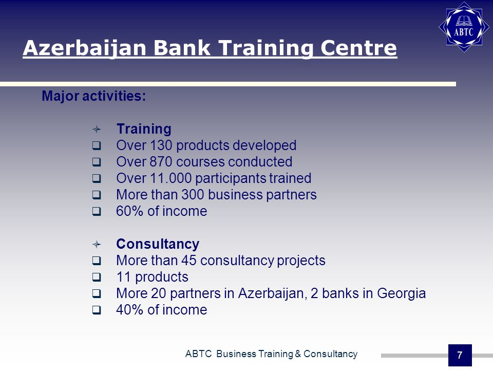 ABTC Business Training & Consultancy 7 Major activities: Training Over 130 products developed Over 870 courses conducted Over 11.000 participants trai