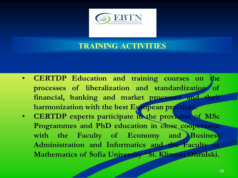 10 TRAINING ACTIVITIES CERTDP Education and training courses on the processes of liberalization and standardization of financial, banking and market processes and their harmonization with the best European practices.