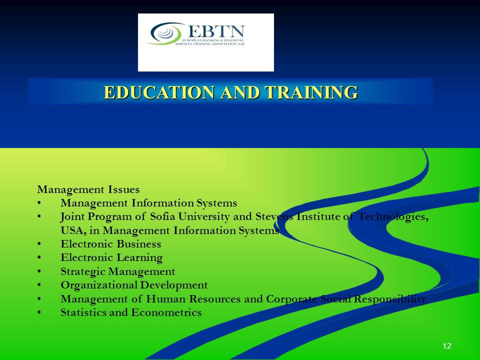 12 EDUCATION AND TRAINING Management Issues Management Information Systems Joint Program of Sofia University and Stevens Institute of Technologies, USA, in Management Information Systems Electronic Business Electronic Learning Strategic Management Organizational Development Management of Human Resources and Corporate Social Responsibility Statistics and Econometrics
