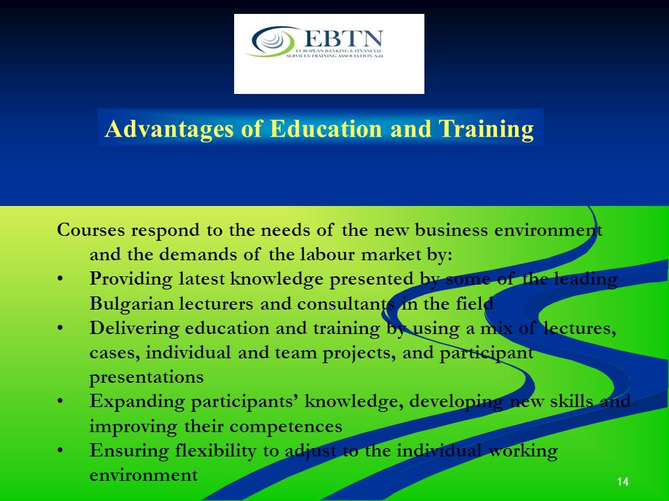 14 Advantages of Education and Training Courses respond to the needs of the new business environment and the demands of the labour market by: Providing latest knowledge presented by some of the leading Bulgarian lecturers and consultants in the field Delivering education and training by using a mix of lectures, cases, individual and team projects, and participant presentations Expanding participants knowledge, developing new skills and improving their competences Ensuring flexibility to adjust to the individual working environment