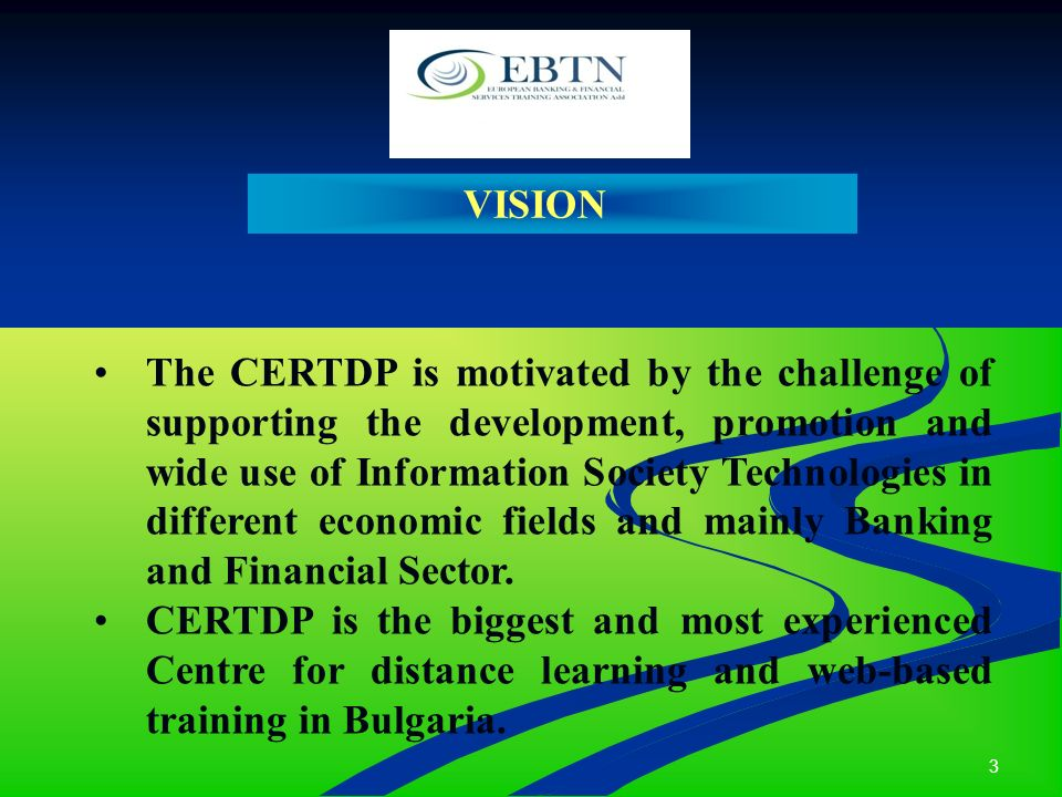 3 VISION The CERTDP is motivated by the challenge of supporting the development, promotion and wide use of Information Society Technologies in different economic fields and mainly Banking and Financial Sector.