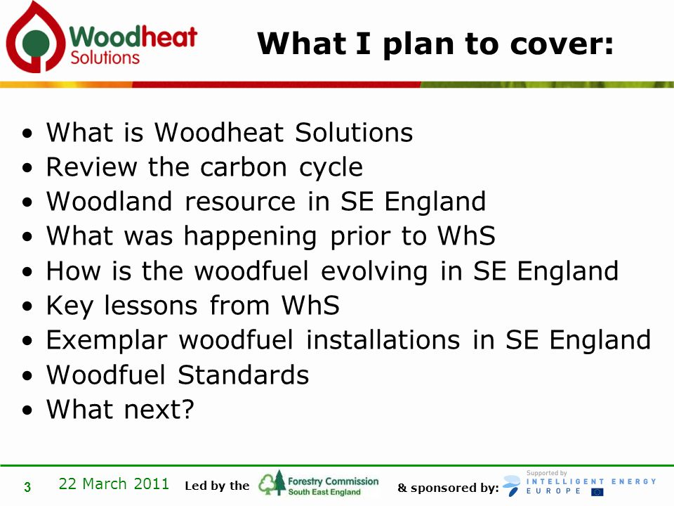 & sponsored by: Led by the 22 March 2011 3 What I plan to cover: What is Woodheat Solutions Review the carbon cycle Woodland resource in SE England What was happening prior to WhS How is the woodfuel evolving in SE England Key lessons from WhS Exemplar woodfuel installations in SE England Woodfuel Standards What next