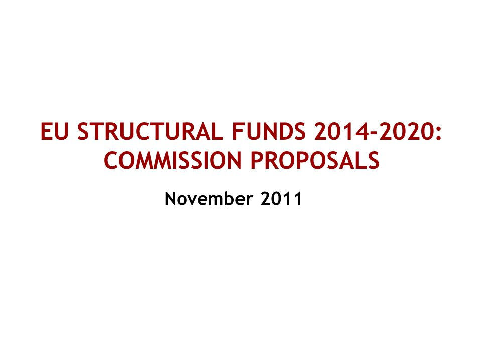 EU STRUCTURAL FUNDS 2014-2020: COMMISSION PROPOSALS November 2011