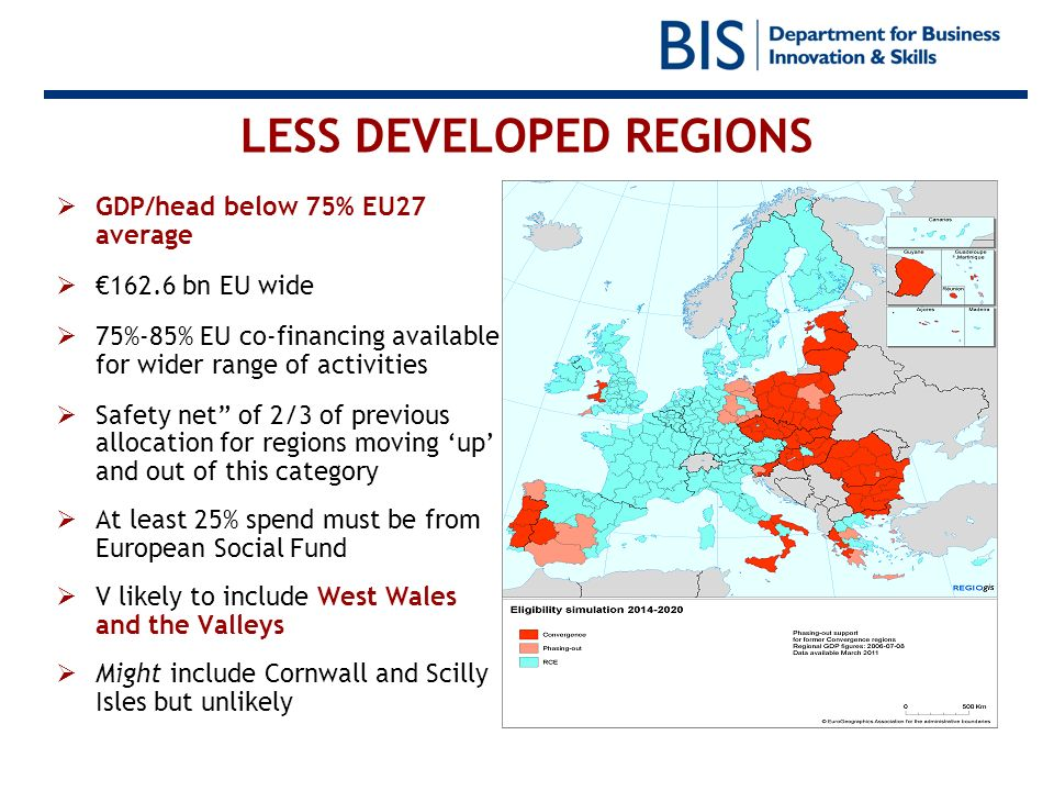 LESS DEVELOPED REGIONS GDP/head below 75% EU27 average 162.6 bn EU wide 75%-85% EU co-financing available for wider range of activities Safety net of 2/3 of previous allocation for regions moving up and out of this category At least 25% spend must be from European Social Fund V likely to include West Wales and the Valleys Might include Cornwall and Scilly Isles but unlikely