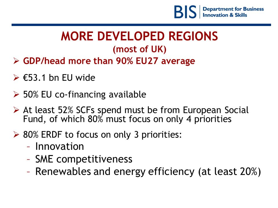MORE DEVELOPED REGIONS (most of UK) GDP/head more than 90% EU27 average 53.1 bn EU wide 50% EU co-financing available At least 52% SCFs spend must be
