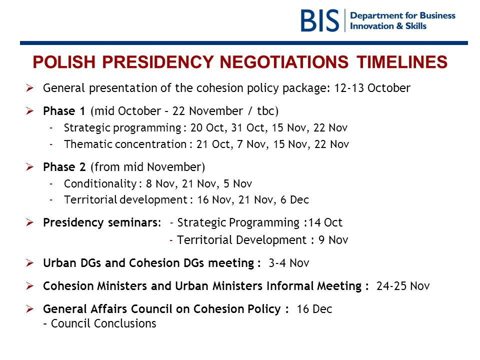POLISH PRESIDENCY NEGOTIATIONS TIMELINES General presentation of the cohesion policy package: 12-13 October Phase 1 (mid October – 22 November / tbc)