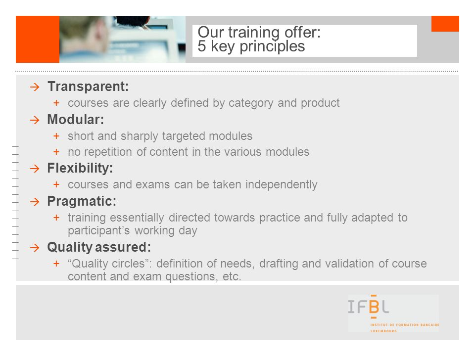 Our training offer: 5 key principles Transparent: +courses are clearly defined by category and product Modular: +short and sharply targeted modules +n