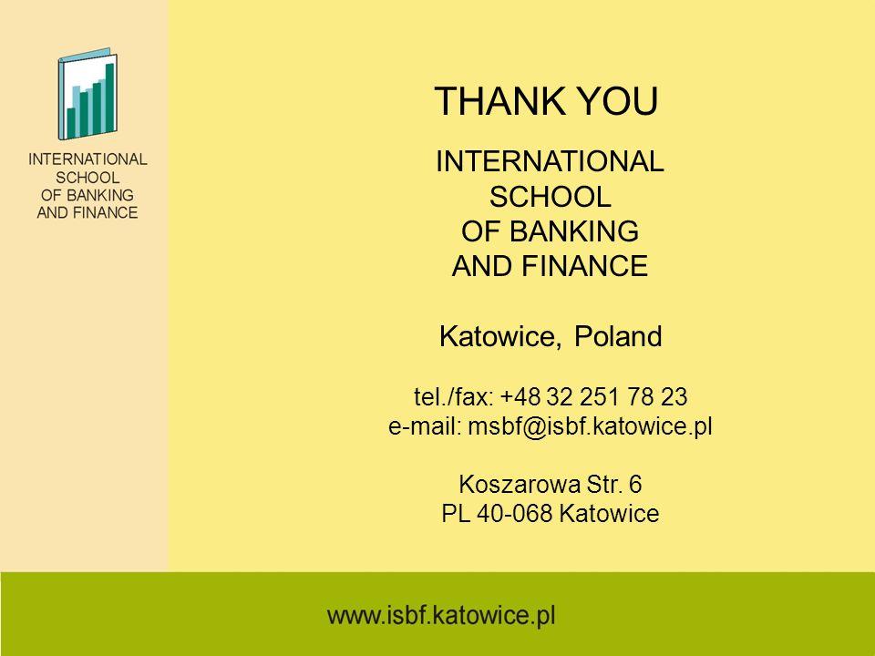 THANK YOU INTERNATIONAL SCHOOL OF BANKING AND FINANCE Katowice, Poland tel./fax: +48 32 251 78 23 e-mail: msbf@isbf.katowice.pl Koszarowa Str. 6 PL 40