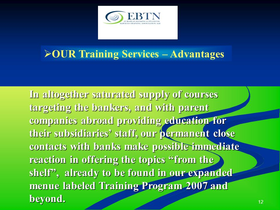 12 OUR Training Services – Advantages In altogether saturated supply of courses targeting the bankers, and with parent companies abroad providing education for their subsidiaries staff, our permanent close contacts with banks make possible immediate reaction in offering the topics from the shelf, already to be found in our expanded menue labeled Training Program 2007 and beyond.