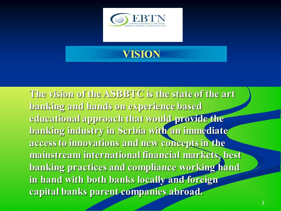 3 VISION The vision of the ASBBTC is the state of the art banking and hands on experience based educational approach that would provide the banking in