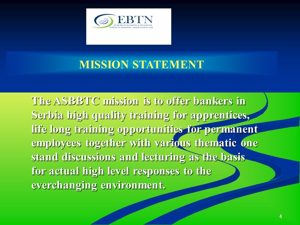 4 MISSION STATEMENT The ASBBTC mission is to offer bankers in Serbia high quality training for apprentices, life long training opportunities for permanent employees together with various thematic one stand discussions and lecturing as the basis for actual high level responses to the everchanging environment.