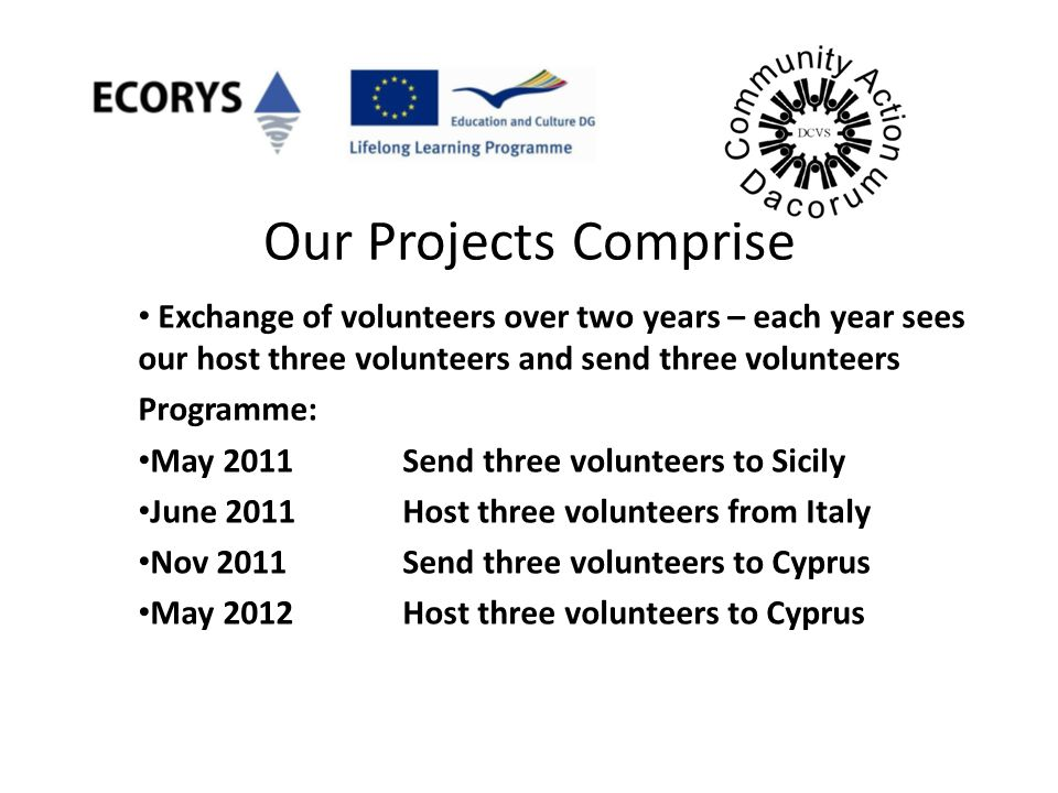 Our Projects Comprise Exchange of volunteers over two years – each year sees our host three volunteers and send three volunteers Programme: May 2011Se