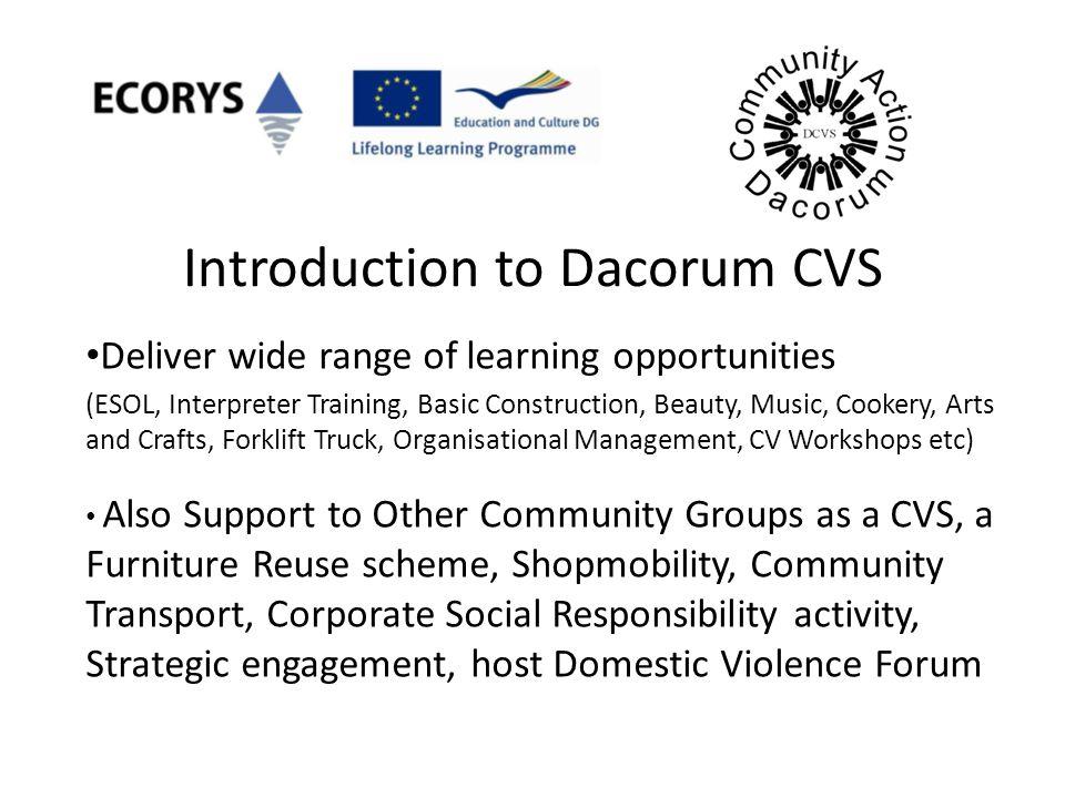 Introduction to Dacorum CVS Deliver wide range of learning opportunities (ESOL, Interpreter Training, Basic Construction, Beauty, Music, Cookery, Arts and Crafts, Forklift Truck, Organisational Management, CV Workshops etc) Also Support to Other Community Groups as a CVS, a Furniture Reuse scheme, Shopmobility, Community Transport, Corporate Social Responsibility activity, Strategic engagement, host Domestic Violence Forum