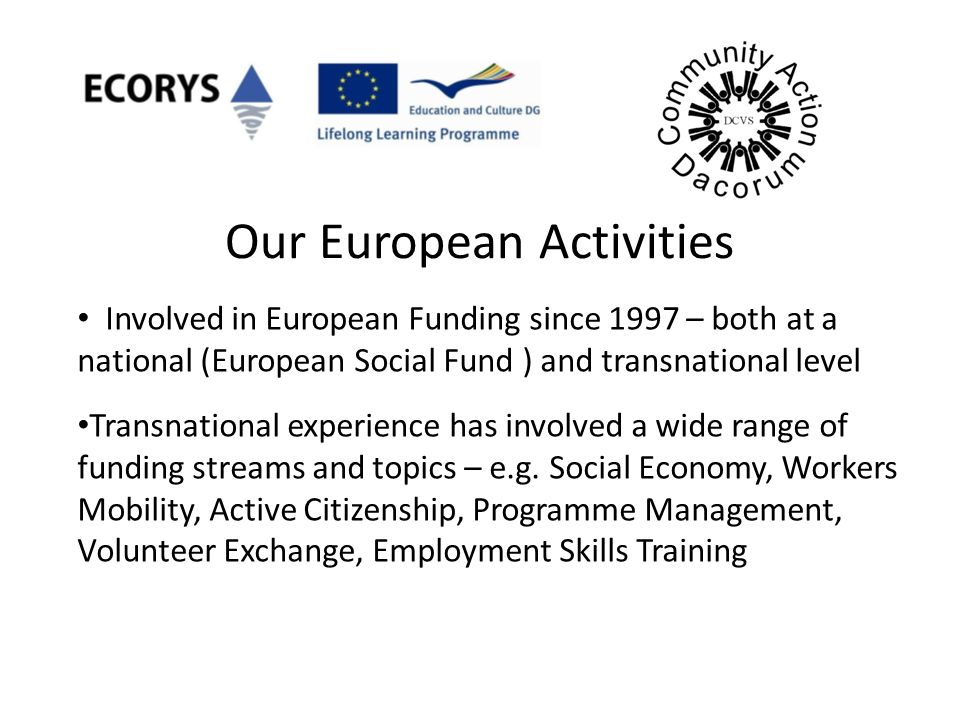 Our European Activities Involved in European Funding since 1997 – both at a national (European Social Fund ) and transnational level Transnational exp