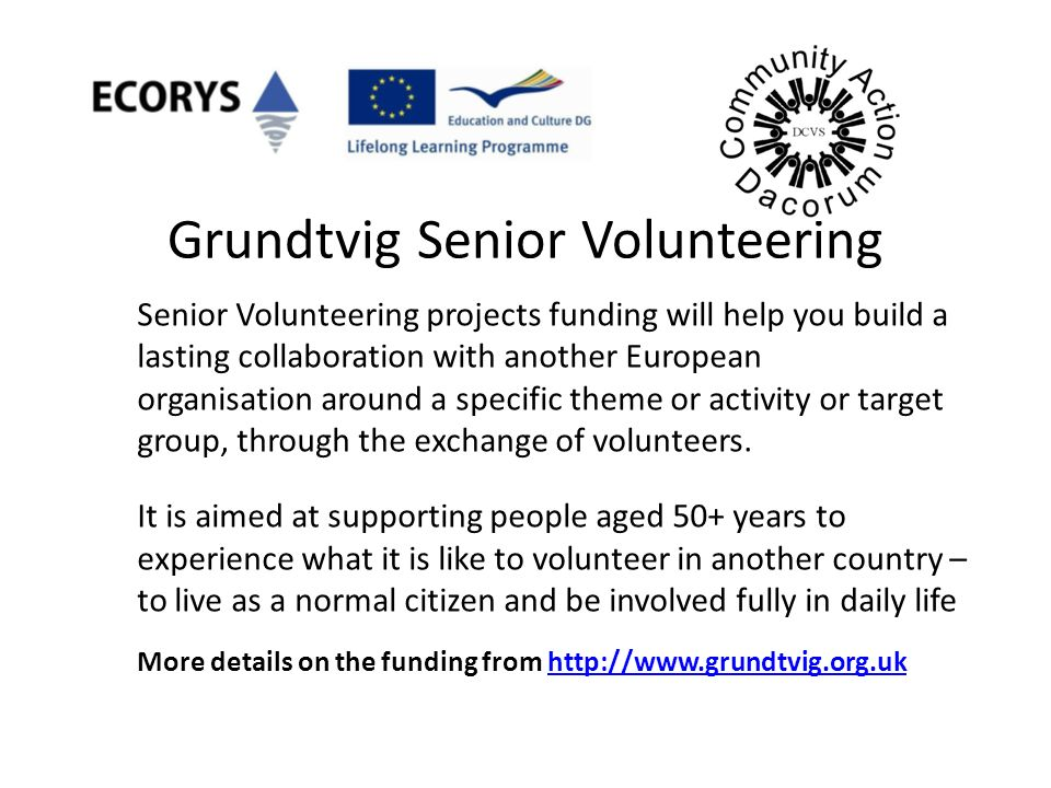 Grundtvig Senior Volunteering Senior Volunteering projects funding will help you build a lasting collaboration with another European organisation around a specific theme or activity or target group, through the exchange of volunteers.
