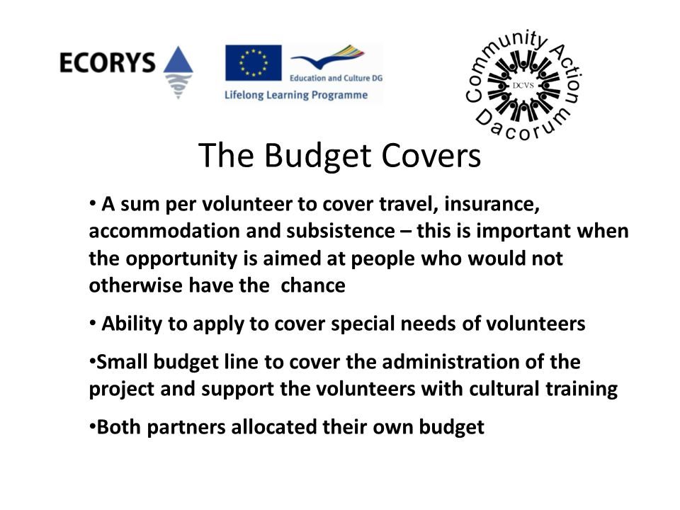 The Budget Covers A sum per volunteer to cover travel, insurance, accommodation and subsistence – this is important when the opportunity is aimed at p