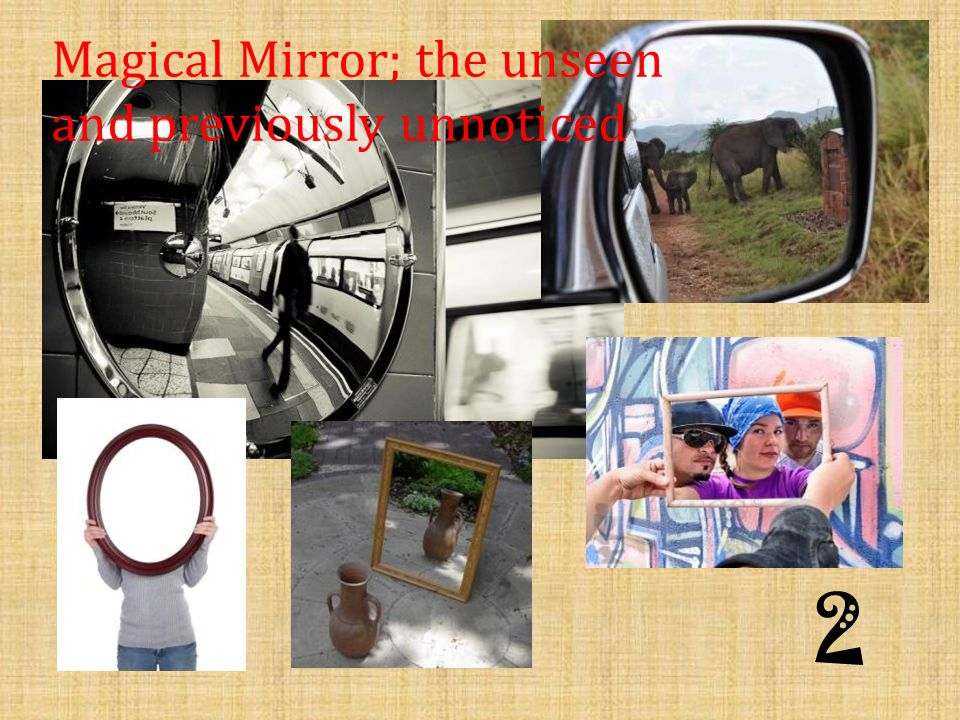 2 Magical Mirror; the unseen and previously unnoticed