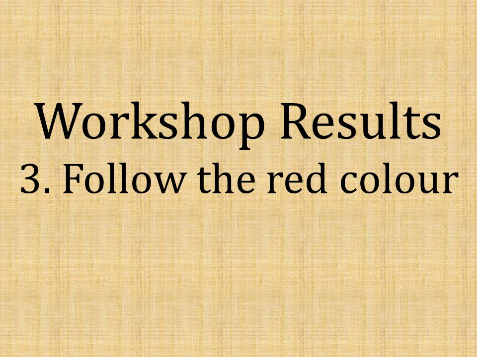 Workshop Results 3. Follow the red colour