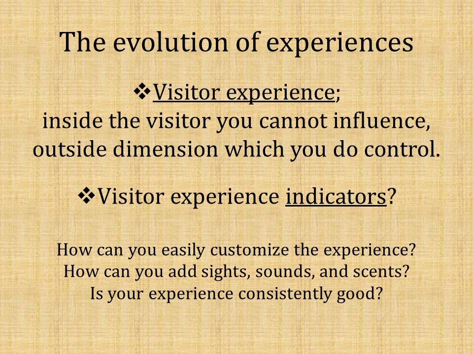The evolution of experiences Visitor experience; inside the visitor you cannot influence, outside dimension which you do control. Visitor experience i